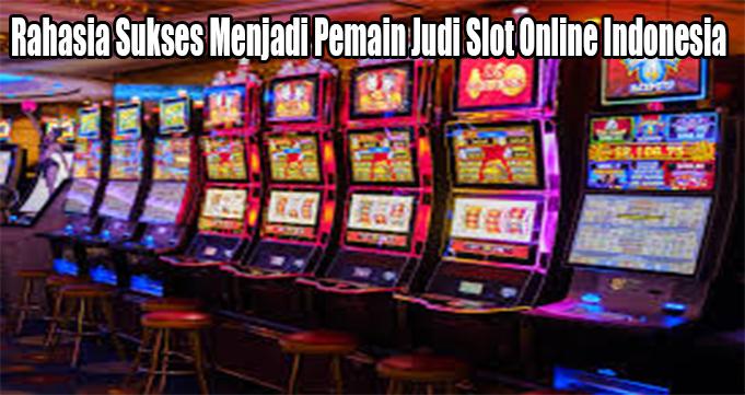 Rahasia Sukses Menjadi Pemain Judi Slot Online Indonesia