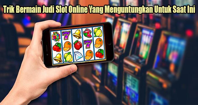Trik Bermain Judi Slot Online Yang Menguntungkan Untuk Saat Ini